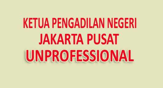Ketua Pengadilan Negeri Jakarta Pusat Unprofessional